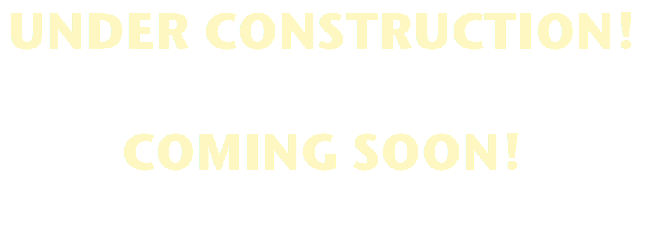 UNDER CONSTRUCTION! COMING SOON!